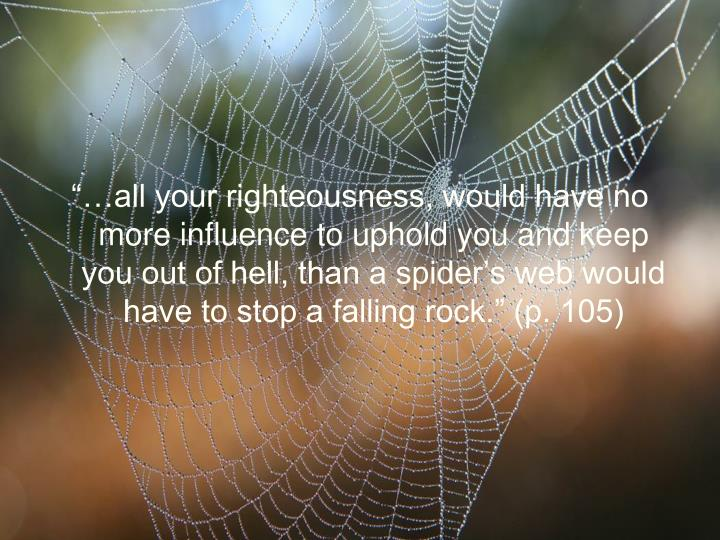 """…all your righteousness, would have no more influence to uphold you and keep you out of hell, than a spider's web would have to stop a falling rock."" (p. 105)"