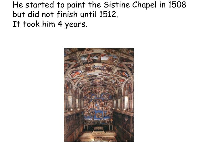 He started to paint the Sistine Chapel in 1508 but did not finish until 1512.