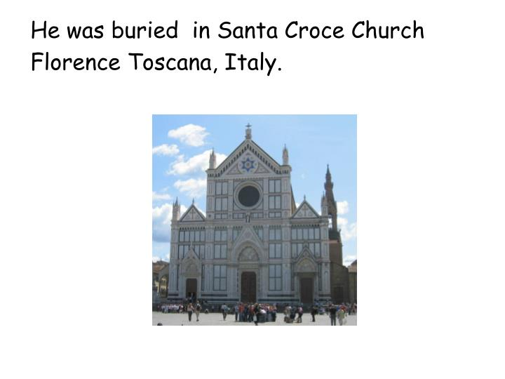 He was buried  in Santa Croce Church Florence Toscana, Italy.