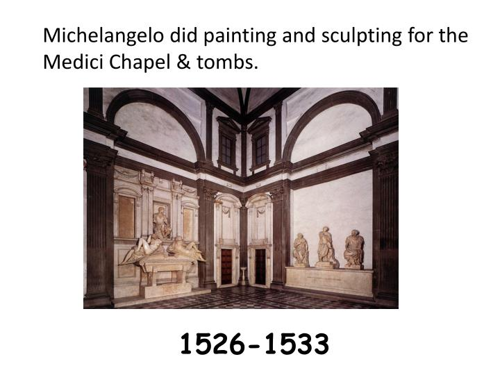 Michelangelo did painting and sculpting for the Medici Chapel & tombs.
