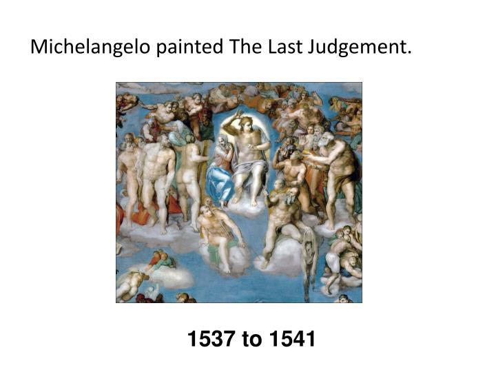 Michelangelo painted The Last Judgement.