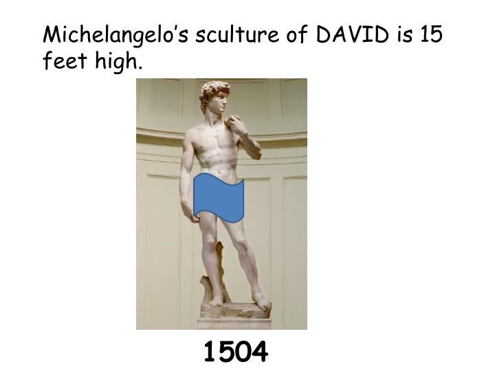 Michelangelo's sculture of DAVID is 15 feet high.