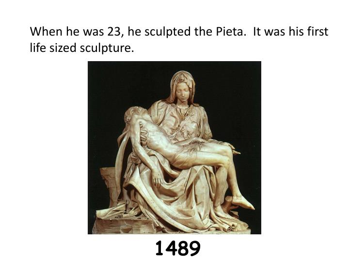When he was 23, he sculpted the Pieta.  It was his first life sized sculpture.