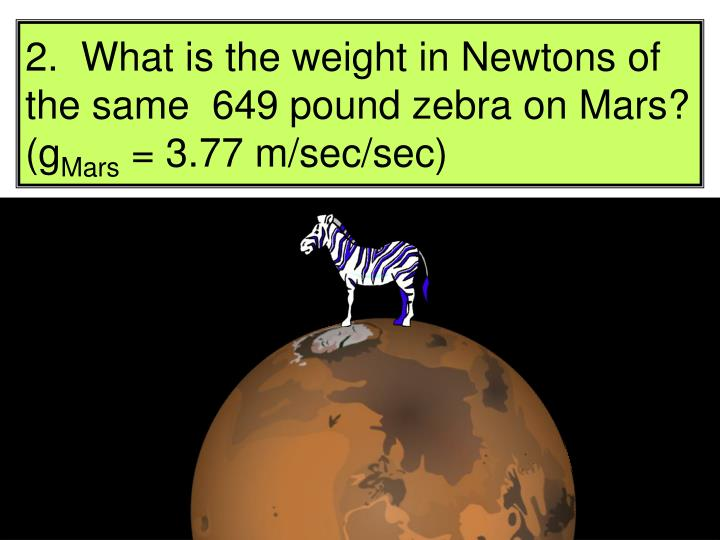 2.  What is the weight in Newtons of the same  649 pound zebra on Mars?  (g