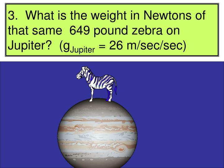 3.  What is the weight in Newtons of that same  649 pound zebra on Jupiter?  (g