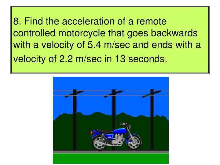 8. Find the acceleration of a remote controlled motorcycle that goes backwards with a velocity of 5.4 m/sec and ends with a velocity of 2.2 m/sec in 13 seconds.