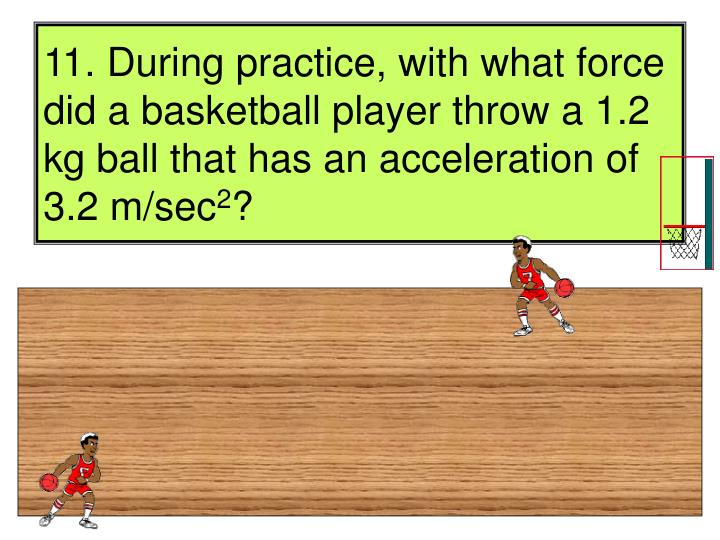 11. During practice, with what force did a basketball player throw a 1.2 kg ball that has an acceleration of