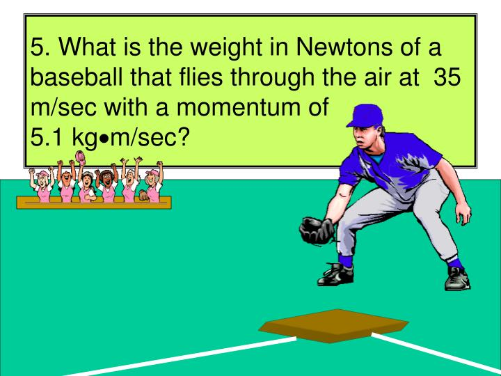 5. What is the weight in Newtons of a baseball that flies through the air at  35 m/sec with a momentum of