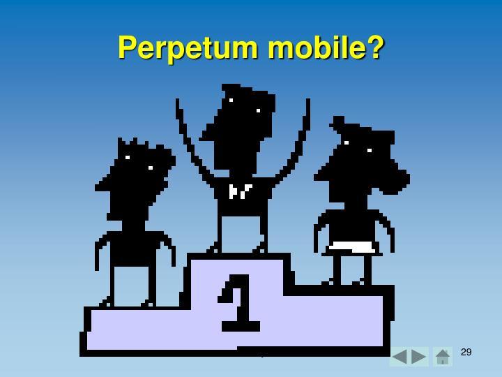 Perpetum mobile?