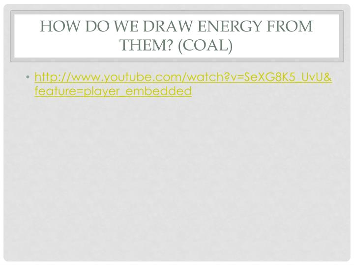 How do we draw Energy from them? (Coal)