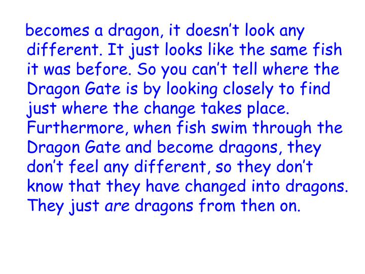 becomes a dragon, it doesn't look any different. It just looks like the same fish it was before. So you can't tell where the Dragon Gate is by looking closely to find just where the change takes place. Furthermore, when fish swim through the Dragon Gate and become dragons, they don't feel any different, so they don't know that they have changed into dragons. They just