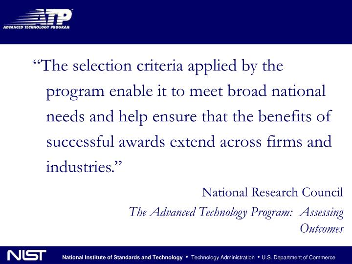 """The selection criteria applied by the program enable it to meet broad national needs and help ensure that the benefits of successful awards extend across firms and industries."""