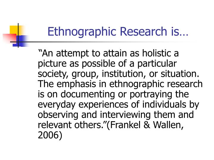 Ethnographic Research is…