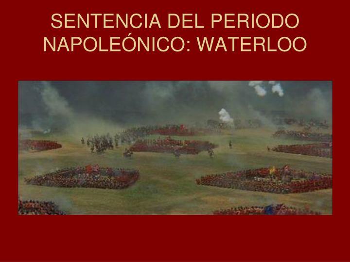 SENTENCIA DEL PERIODO NAPOLEÓNICO: WATERLOO