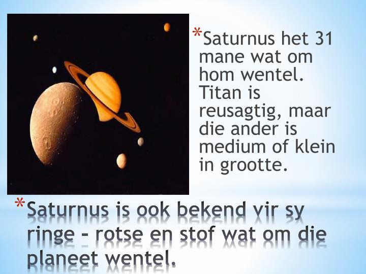 Saturnus het 31 mane wat om hom wentel. Titan is reusagtig, maar die ander is medium of klein in grootte.
