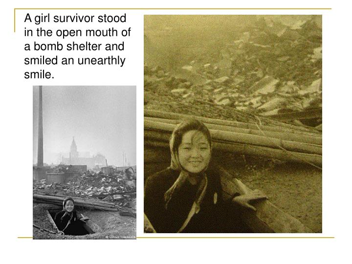 A girl survivor stood in the open mouth of a bomb shelter and smiled an unearthly smile.