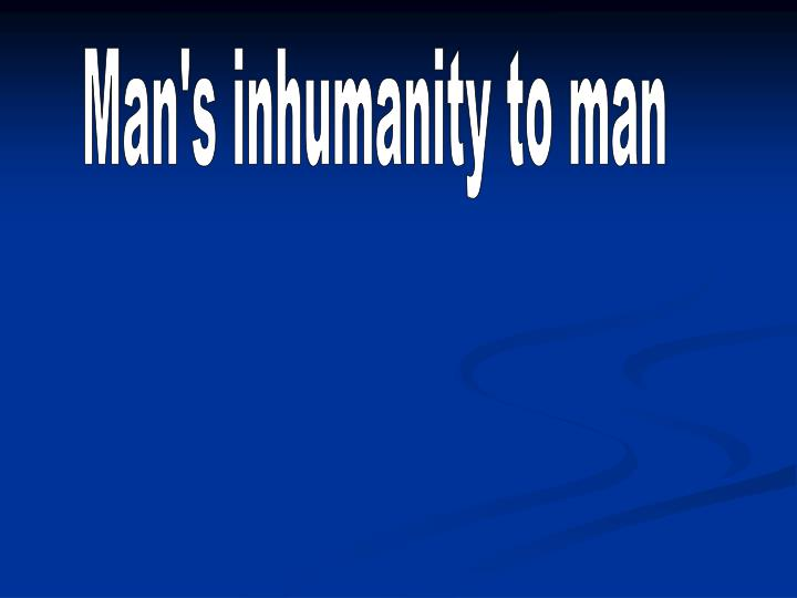 Man's inhumanity to man