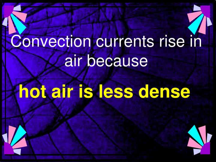 Convection currents rise in air because