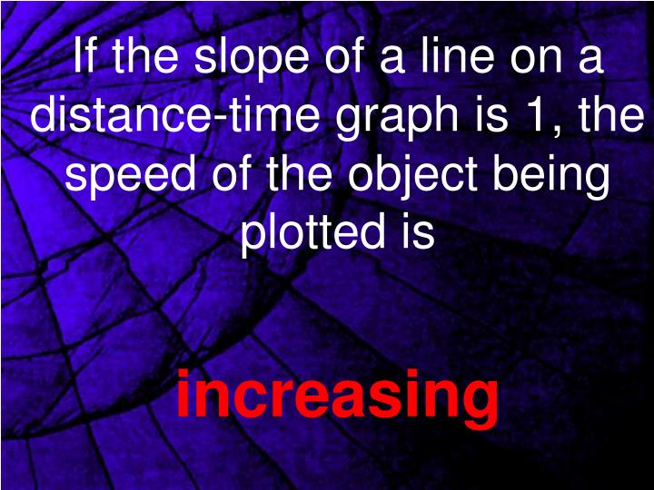 If the slope of a line on a distance-time graph is 1, the speed of the object being plotted is