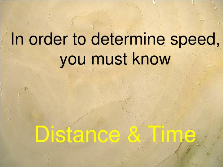 In order to determine speed you must know