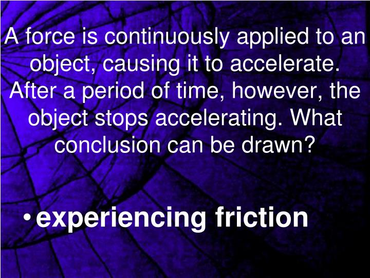 A force is continuously applied to an object, causing it to accelerate. After a period of time, however, the object stops accelerating. What conclusion can be drawn?