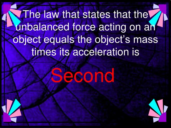 The law that states that the unbalanced force acting on an object equals the object's mass times its acceleration is