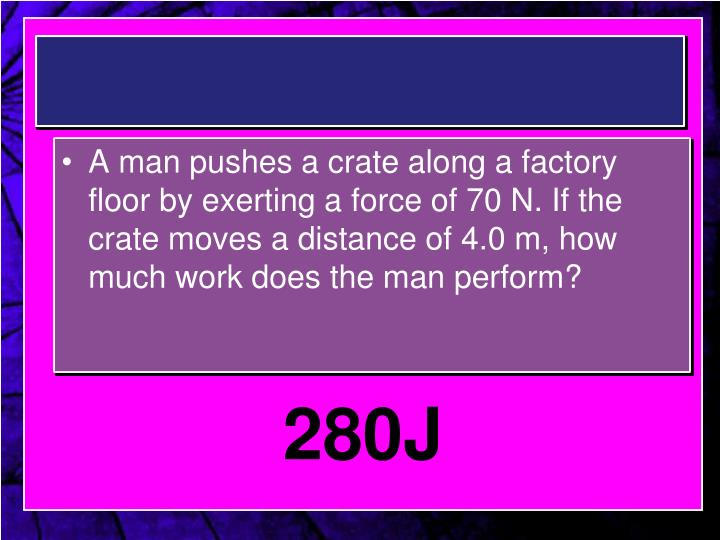A man pushes a crate along a factory floor by exerting a force of 70 N. If the crate moves a distance of 4.0 m, how much work does the man perform?