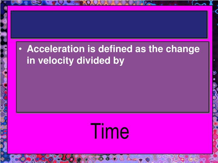Acceleration is defined as the change in velocity divided by