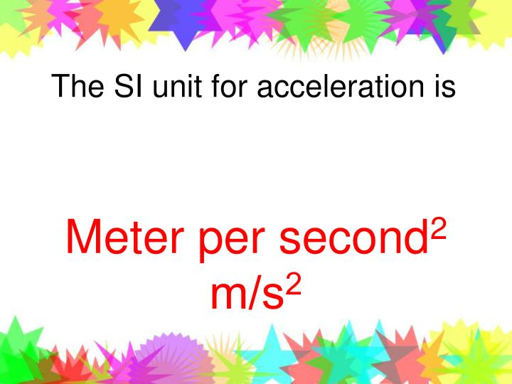 The SI unit for acceleration is