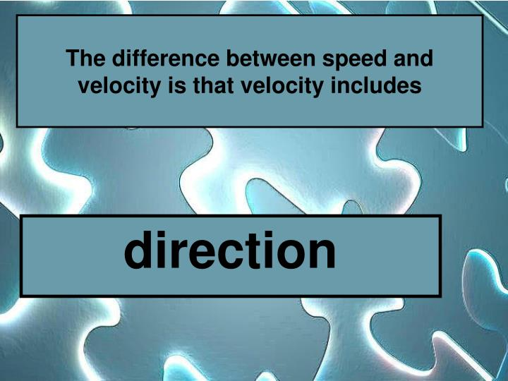The difference between speed and velocity is that velocity includes