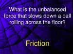 what is the unbalanced force that slows down a ball rolling across the floor