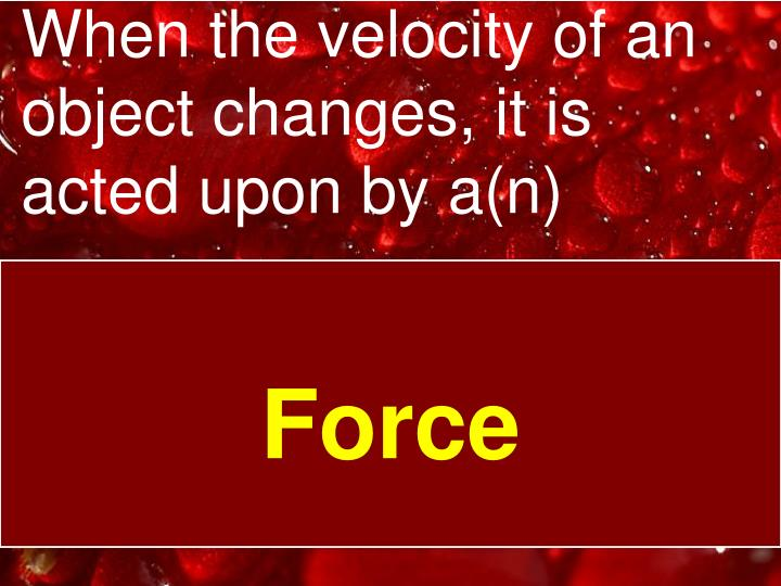 When the velocity of an object changes, it is acted upon by a(n)