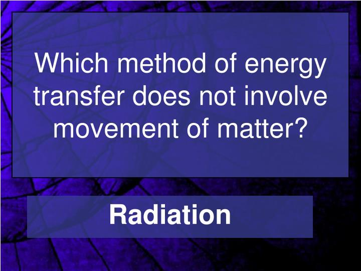 Which method of energy transfer does not involve movement of matter?