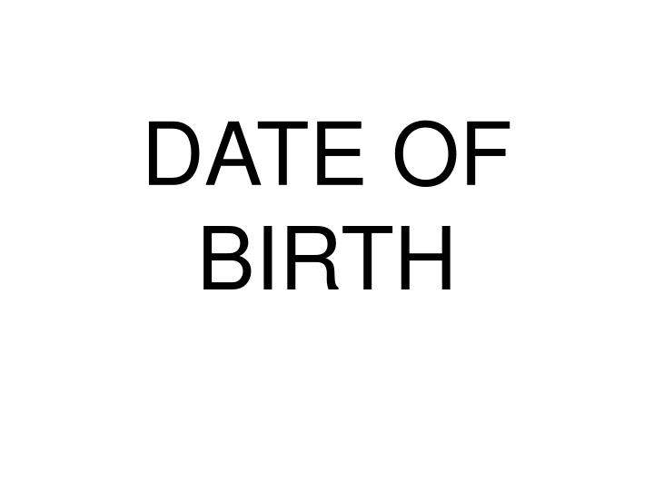 DATE OF BIRTH