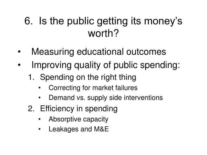 6.  Is the public getting its money's worth?