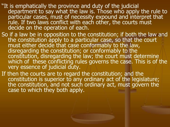 """""""It is emphatically the province and duty of the judicial department to say what the law is. Those who apply the rule to particular cases, must of necessity expound and interpret that rule. If two laws conflict with each other, the courts must decide on the operation of each."""