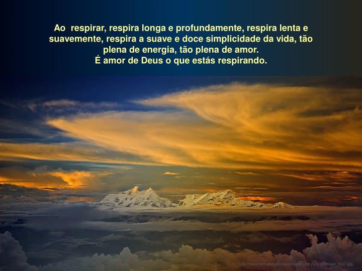 Ao  respirar, respira longa e profundamente, respira lenta e suavemente, respira a suave e doce simplicidade da vida, tão plena de energia, tão plena de amor.