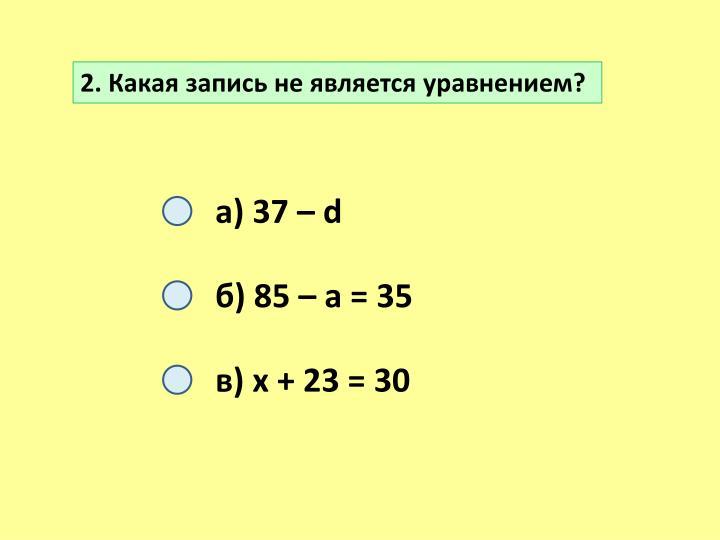 2. Какая запись не является уравнением?