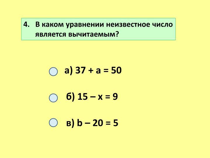 4.   В каком уравнении неизвестное число является вычитаемым?