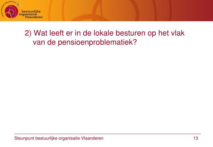 2) Wat leeft er in de lokale besturen op het vlak van de pensioenproblematiek?