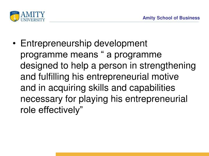 "Entrepreneurship development programme means "" a programme designed to help a person in strengthening and fulfilling his entrepreneurial motive and in acquiring skills and capabilities necessary for playing his entrepreneurial role effectively"""