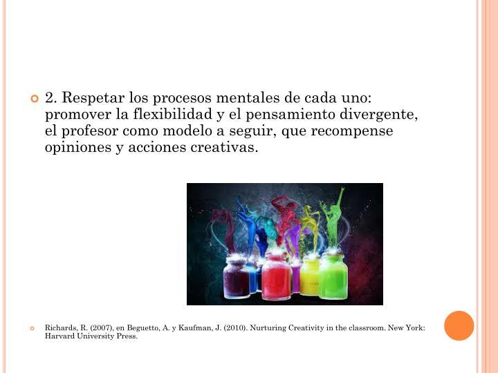 2. Respetar los procesos mentales de cada uno: promover la flexibilidad y el pensamiento divergente, el profesor como modelo a seguir, que recompense opiniones y acciones creativas.