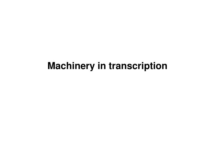 Machinery in transcription