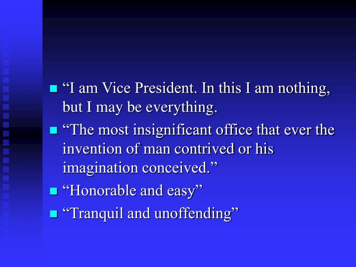 """I am Vice President. In this I am nothing, but I may be everything."