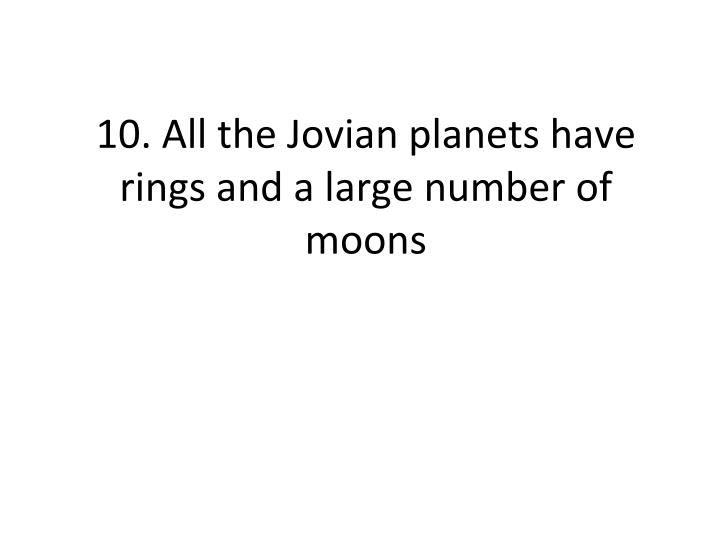 10. All the Jovian planets have rings and a large number of moons