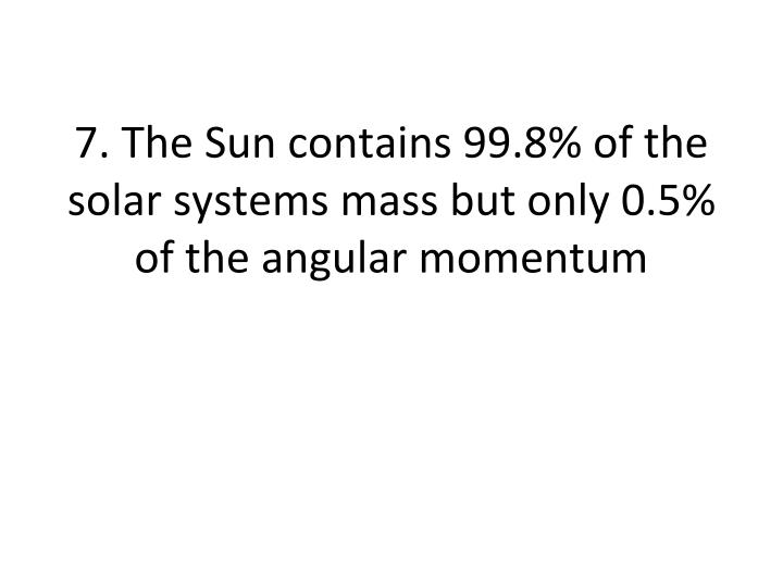 7. The Sun contains 99.8% of the solar systems mass but only 0.5% of the angular momentum