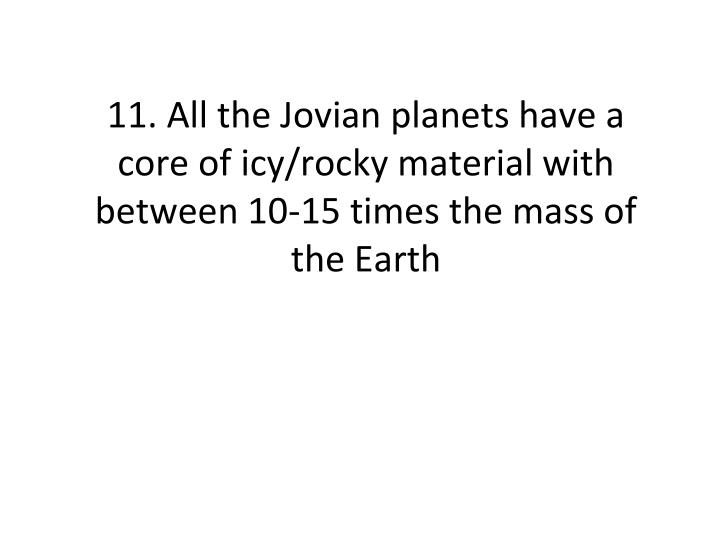 11. All the Jovian planets have a core of icy/rocky material with between 10-15 times the mass of the Earth
