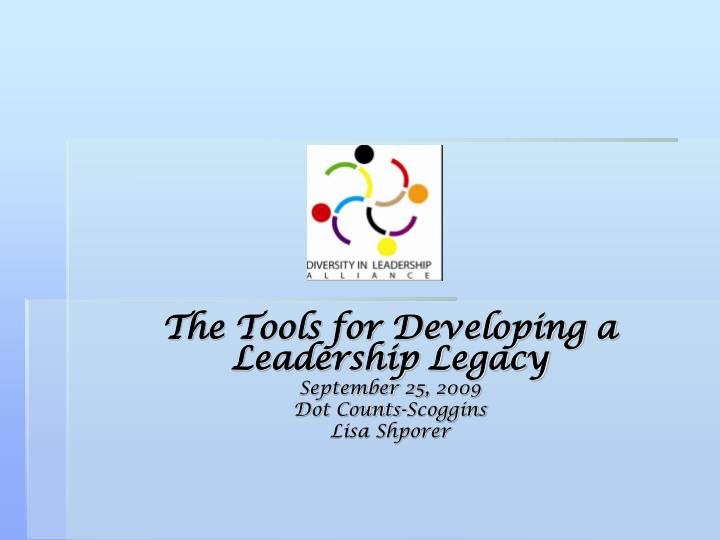 The tools for developing a leadership legacy september 25 2009 dot counts scoggins lisa shporer