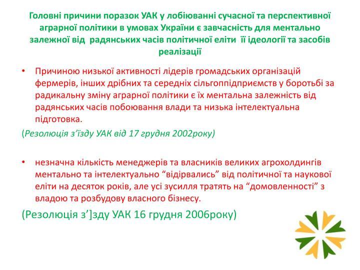 Головні причини поразок УАК у лобіюванні сучасної та перспективної аграрної політики в умовах України є завчасність для ментально залежної від  радянських часів політичної еліти  її ідеології та засобів реалізації
