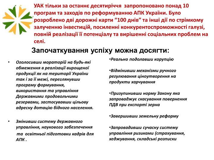 """УАК тільки за останнє десятиріччя  запропоновано понад 10 програм та заходів по реформуванню АПК України. Було розроблено дві дорожні карти """"100 днів"""" та інші дії по стрімкому залученню інвестицій, посиленні конкурентоспроможності галузі, повній реалізації її потенціалу та вирішенні соціальних проблем на селі."""
